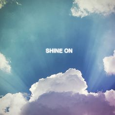James Blunt sang it. Pink Floyd said it. I repeat it. Shine On.