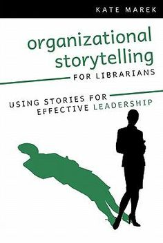 Organizational storytelling for librarians : using stories for effective leadership / Kate Marek.