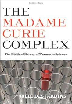 The Madame Curie Complex: The Hidden History of Women in Science (Women Writing Science) by Julie Des Jardins  http://primo.lib.umn.edu/TWINCITIES:TN_proquest1523886429