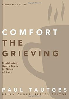 Comfort the Grieving: Ministering God's Grace in Times of Loss (Practical Shepherding Series) by Paul Tautges