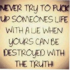 Never try to fuck up someones life with a lie when your can be destroyed with the truth. -