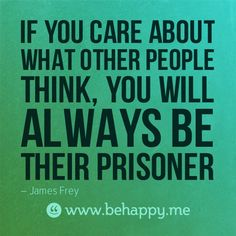 If you care about what other people think, you will always be their prisoner