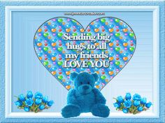 SENDING BIG HUGS   TO ALL MY FRIENDS   LOVE YOU