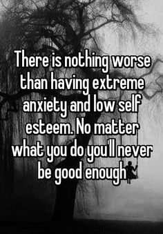 There is nothing worse than having extreme anxiety and low self esteem. No matter what you do you'll never be good enough