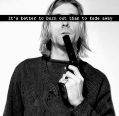 It's better to burn out than to fade away...I will get this tattooed on my left arm..since Kurt was a lefty.