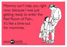 Mommy can't help you right now, because I was just getting ready to enter the Red Room of Pain... it's like a time-out for mommies. Fifty Shades of Grey. lol