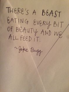 There's a beast eating every bit of beauty and we all feed it. - Jake Bugg. I love this quote.