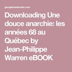 Downloading Une douce anarchie: les années 68 au Québec by Jean-Philippe Warren eBOOK