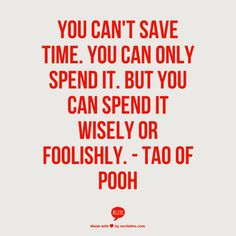 ~~~~~~~~~~~~~~~~~~~~~~~~~~~~~~~~~~~~~~~~~~~You can't save time. You can only spend it. But you can spend it wisely or foolishly. - Tao of Pooh Tao Of Pooh Quotes, Me Quotes, Motivational Quotes, Inspirational Quotes, Cool Words, Wise Words, Word Of Advice, Life Advice, Religious Quotes