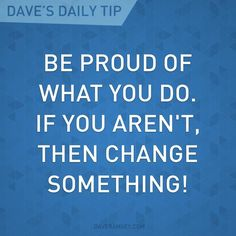 """""""Be proud of what you do. If you aren't, then change something!"""" - Dave Ramsey"""