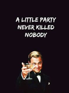 A little party never killed nobody. Great Gatsby