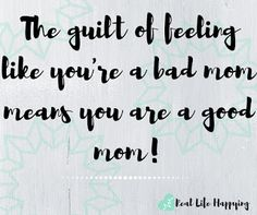 The guilt of feeling like you're a bad mom, means you are a good mom!
