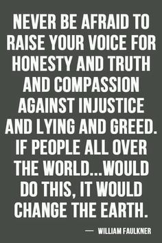 Never be afraid to raise your voice for honesty and truth and compassion against injustice and lying and greed. If people all over the world. will do this, it would change the earth. - William Faulkner Yes Now Quotes, Great Quotes, Quotes To Live By, Life Quotes, Inspirational Quotes, Motivational Quotes, Brainy Quotes, William Faulkner, Kahlil Gibran
