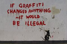 "Banksy:  ""If graffiti changed anything - it would be illegal"""
