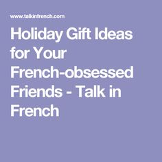 Holiday Gift Ideas for Your French-obsessed Friends - Talk in French