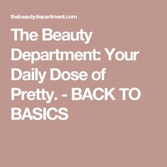 The Beauty Department: Your Daily Dose of Pretty. - BACK TO BASICS