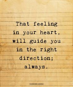 That feeling in your heart, will guide you in the right direction; always.