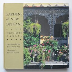 Gardens of New Orleans: Exquisite Excess by Jeannette Hardy and Lake Douglas ; photographs by Richard Sexton.