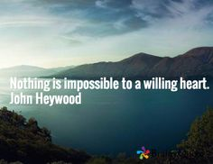 Nothing is impossible to a willing heart. John Heywood
