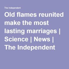 Old flames reunited make the most lasting marriages | Science | News | The Independent