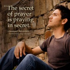 """The secret of prayer is praying in secret."" –Leonard Ravenhill http://www.truthforlife.org/broadcasts/2013/05/23/notes-from-the-flyleaf-of-my-bible-part-b/"