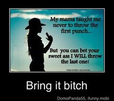 my mama taught me never to throw the first punch,but you can bet your sweet ass I will throw the last one,meme Great Quotes, Quotes To Live By, Funny Quotes, Funny Memes, Qoutes, Quotations, Motivational Quotes, Quirky Quotes, Bitch Quotes