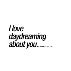 """I love daydreaming about you."" 