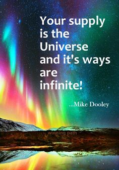 Your supply is the Universe and it's ways are infinite!-- Mike Dooley
