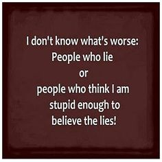 I don't know what's worse: People who lie OR people who think I am stupid enough to believe the lies!