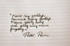 Never say goodbye, because saying goodbye means going away, and going away means forgetting. | Peter Pan