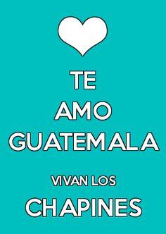 TE AMO GUATEMALA VIVAN LOS CHAPINES