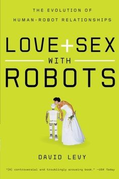 Love and Sex with Robots: The Evolution of Human-Robot Relationships by David Levy. $14.08. Publisher: Harper Perennial (November 4, 2008)
