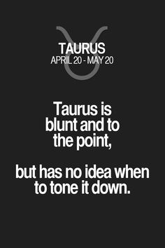 Taurus is blunt and to the point, but has no idea when to tone it down. Taurus | Taurus Quotes | Taurus Zodiac Signs