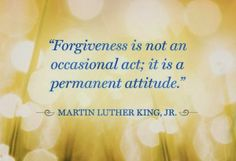 """Forgiveness is not an occasional act; it is a permanent attitude!""  Martin Luther King, Jr."