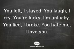 You left, I stayed. You laugh, I cry. You're lucky, I'm unlucky. You lied, I broke. You hate me, I love you. - Quote From Recite.com #RECITE #QUOTE I Love You, My Love, You Left, Crying, Hate, Quotes, My Boo, Qoutes, Te Amo