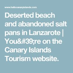 Deserted beach and abandoned salt pans in Lanzarote | You're on the Canary Islands Tourism website.