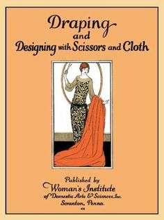 Draping and Designing with Scissors and Cloth -- Instructions and Illustrations for Sewing 29 Vintage 1920s Fashions by Woman's Institute of Domestic Arts & Sciences,