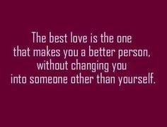 The best love is the one that makes you a better person without changing you into someone other than yourself...