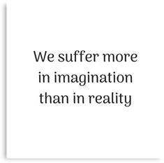 'Empowering Quotes - We suffer more in imagination than in reality' Canvas Print by IdeasForArtists Real Talk Quotes, Fact Quotes, Truth Quotes, Quotes To Live By, Me Quotes, Motivational Quotes, Inspirational Quotes, Reality Check Quotes, Busy Life Quotes