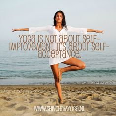 Yoga is not about self-improvement. It's about self-acceptance. http://www.shivohamyoga.nl/