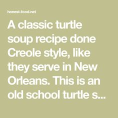 A classic turtle soup recipe done Creole style, like they serve in New Orleans. This is an old school turtle soup recipe, done with snapping turtle. Wildly Delicious, Turtle Soup, Snapping Turtle, New Orleans, Soup Recipes, Old School, Classic, Food, Style
