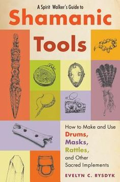 A Spirit Walker's Guide to Shamanic Tools: How to Make and Use Drums, Masks, Rattles, and Other Sacred Implements