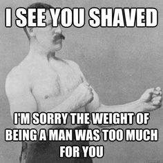 i see you shaved im sorry the weight of being a man was too - overly manly man