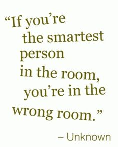 If you're the smartest person in the room, then you are in the wrong room.