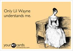 bahahahahahaha!!! actually, there are two people who understand me-Lil Wayne and my homeboy Drake!! Word. :)