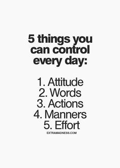 5 things you can control every day: attitude, words, actions, manners, effort. Great Quotes, Quotes To Live By, Me Quotes, Motivational Quotes, Inspirational Quotes Attitude, Breakup Quotes, The Words, Cool Words, Classroom Quotes