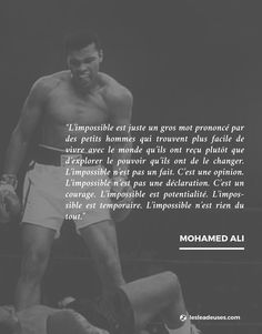"""""""L'impossible est juste un gros mot prononcé par des petits hommes qui trouvent plus facile de vivre avec le monde qu'ils ont reçu plutôt que d'explorer le pouvoir qu'ils ont de le changer. L'impossible n'est pas un fait. C'est une opinion. L'impossible n'est pas une déclaration. C'est un courage. L'impossible est potentialité. L'impossible est temporaire. L'impossible n'est rien du tout."""" Mohamed Ali  #quote #citation #inspiration   Join la #TeamLeadeuses www.lesleadeuses.com"""