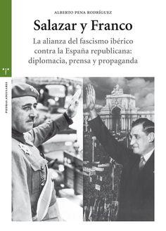 Salazar y Franco : la alianza del fascismo ibérico contra la España republicana : diplomacia, prensa y propaganda / Alberto Pena Rodríguez