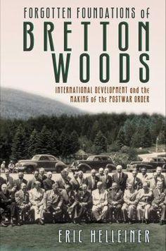 Forgotten foundations of Bretton Woods : international development and the making of the postwar order / Eric Helleiner. Ithaca, N.Y. : Cornell University Press, 2014.  Matèries: Conferencia Monetaria y Financiera de las Naciones Unidas (1944 : Bretton Woods, New Hampshire); Finances internacionals; Desenvolupament econòmic. http://cataleg.ub.edu/record=b2186275~S1*cat  #bibeco