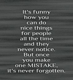 It's funny how you can do nice things for people all the time and they never notice. But once you make one mistake, it's never forgotten. #Quotes #mistakes  ::)